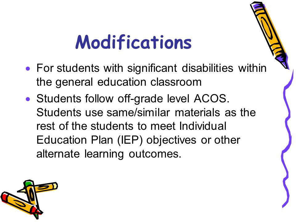 Modifications For students with significant disabilities within the general education classroom Students follow off-grade level ACOS. Students use sam