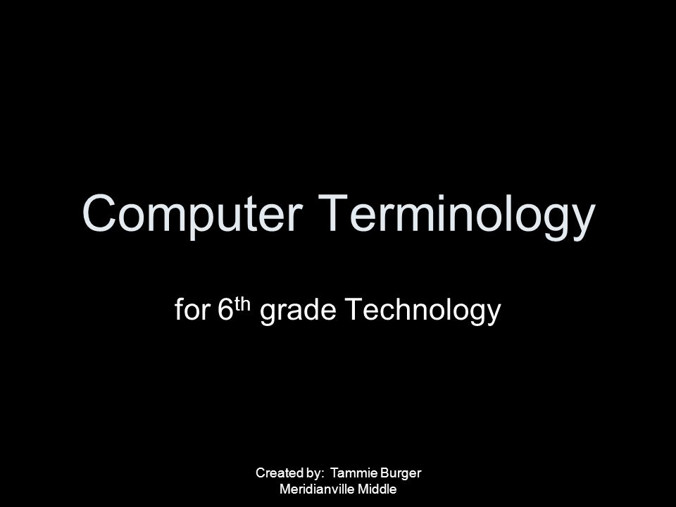 Created by: Tammie Burger Meridianville Middle Computer Terminology for 6 th grade Technology