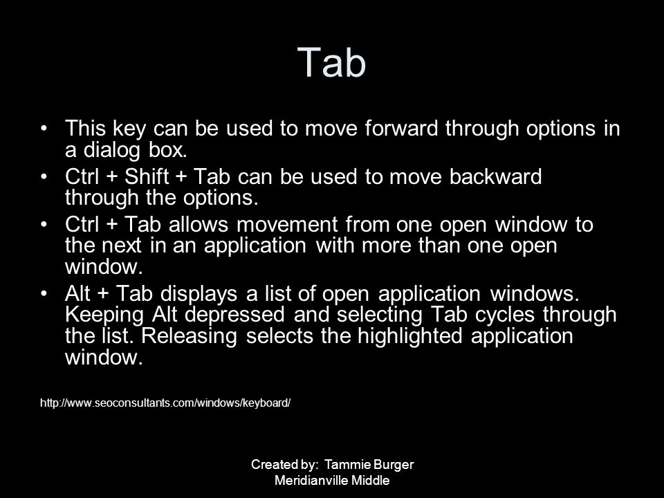 Created by: Tammie Burger Meridianville Middle Tab This key can be used to move forward through options in a dialog box. Ctrl + Shift + Tab can be use