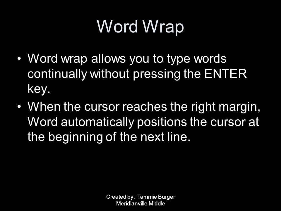 Created by: Tammie Burger Meridianville Middle Word Wrap Word wrap allows you to type words continually without pressing the ENTER key. When the curso