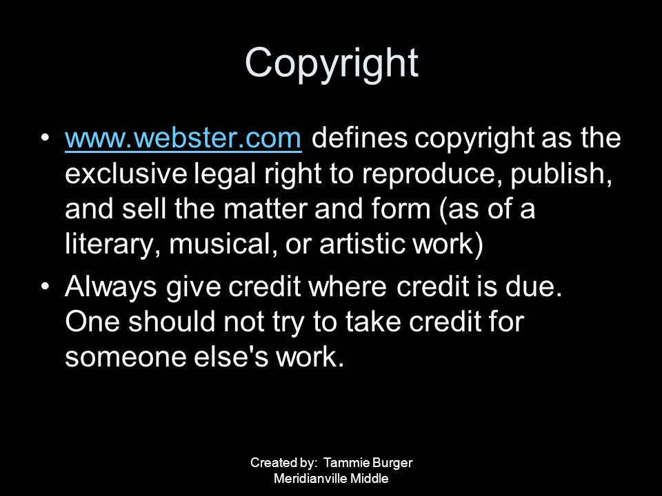 Created by: Tammie Burger Meridianville Middle Copyright www.webster.com defines copyright as the exclusive legal right to reproduce, publish, and sel