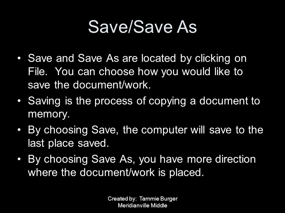 Created by: Tammie Burger Meridianville Middle Save/Save As Save and Save As are located by clicking on File. You can choose how you would like to sav