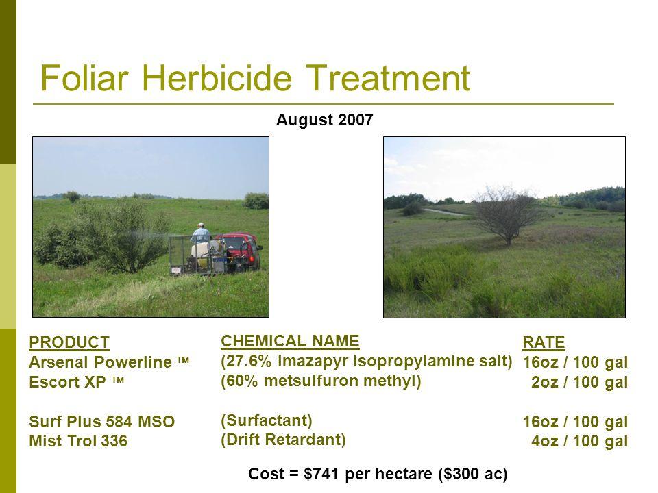 Foliar Herbicide Treatment CHEMICAL NAME (27.6% imazapyr isopropylamine salt) (60% metsulfuron methyl) (Surfactant) (Drift Retardant) August 2007 PRODUCT Arsenal Powerline Escort XP Surf Plus 584 MSO Mist Trol 336 Cost = $741 per hectare ($300 ac) RATE 16oz / 100 gal 2oz / 100 gal 16oz / 100 gal 4oz / 100 gal