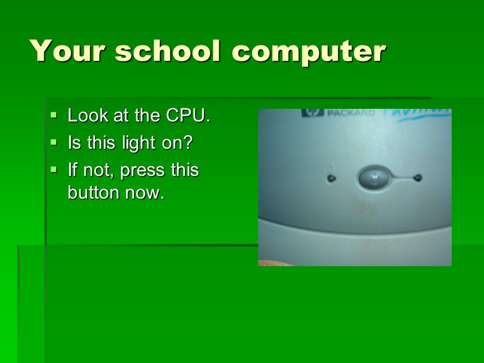 Your school computer Look at the CPU. Look at the CPU. Is this light on? Is this light on? If not, press this button now. If not, press this button no