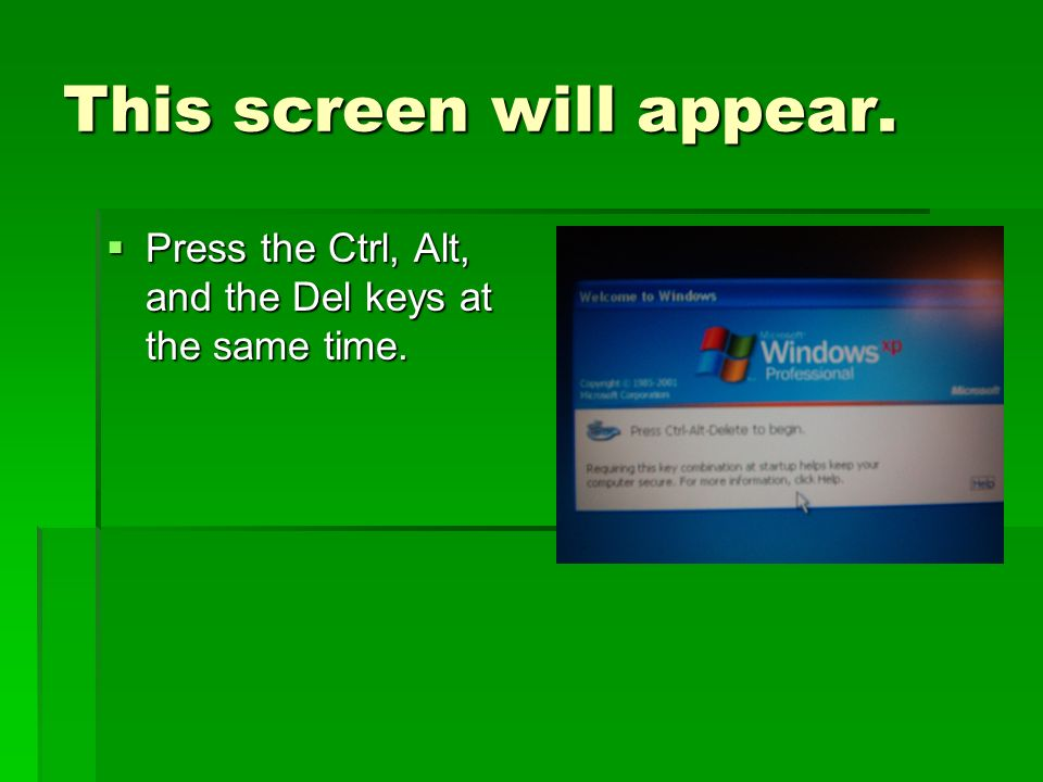 This screen will appear.Press the Ctrl, Alt, and the Del keys at the same time.