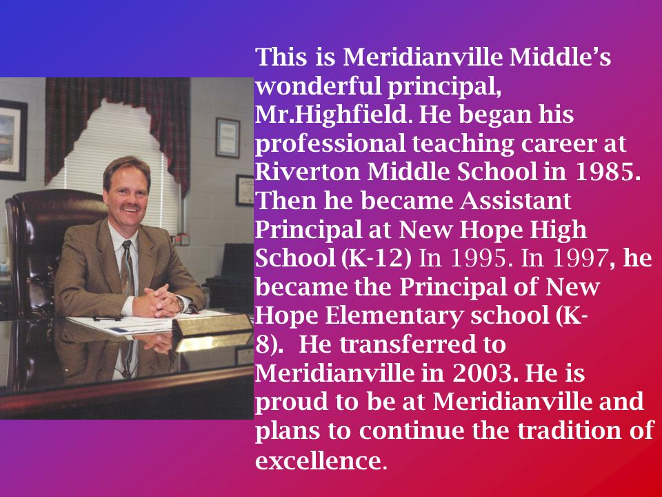 This is Meridianville Middles wonderful principal, Mr.Highfield.