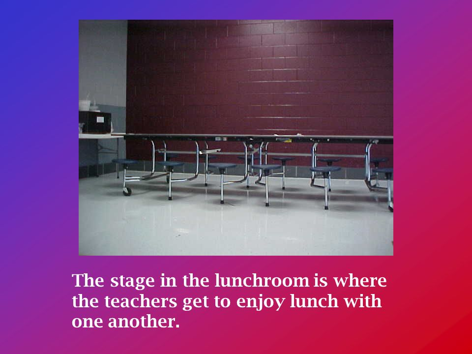 The stage in the lunchroom is where the teachers get to enjoy lunch with one another.