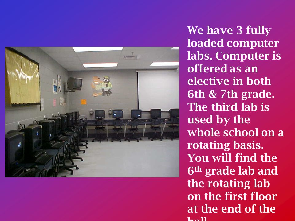 We have 3 fully loaded computer labs. Computer is offered as an elective in both 6th & 7th grade.