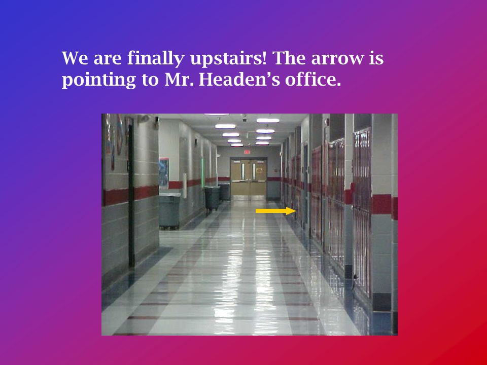We are finally upstairs! The arrow is pointing to Mr. Headens office.