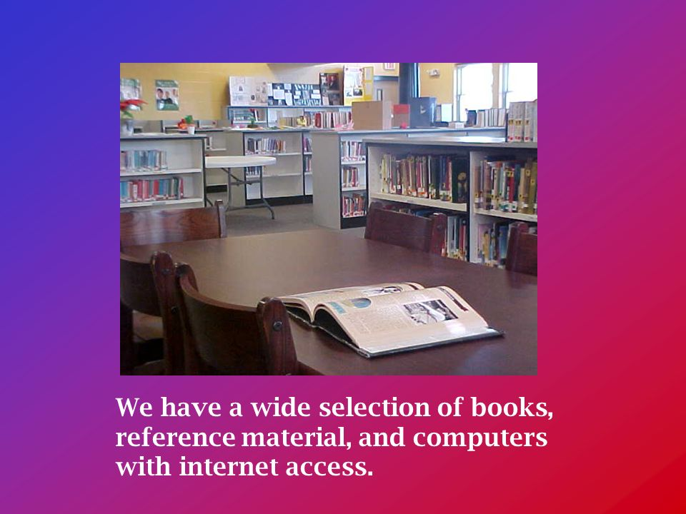 We have a wide selection of books, reference material, and computers with internet access.