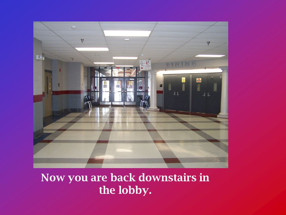 Now you are back downstairs in the lobby.