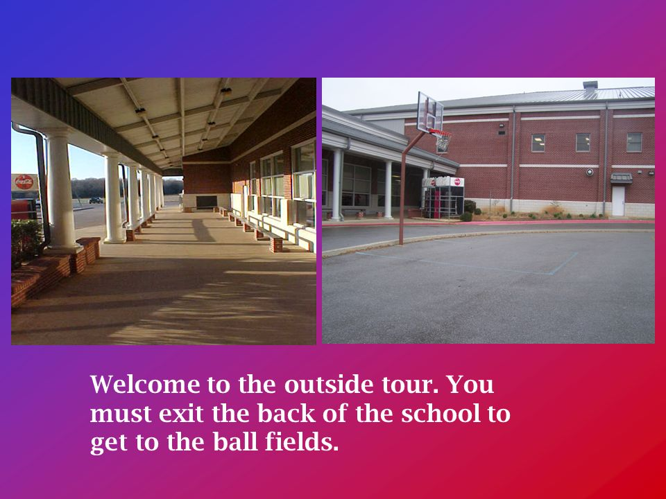 Welcome to the outside tour. You must exit the back of the school to get to the ball fields.
