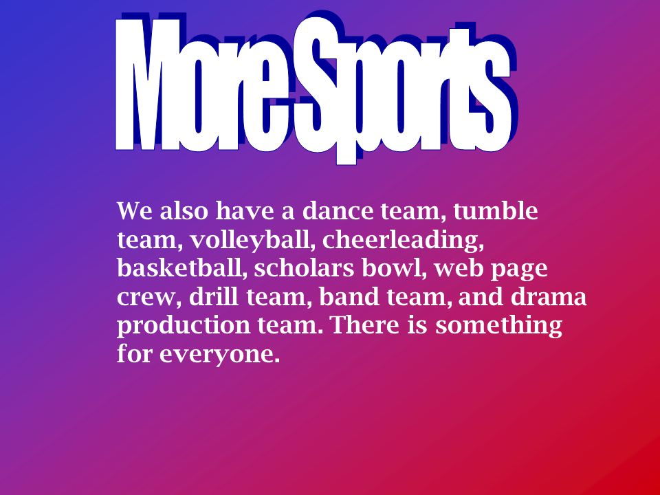 We also have a dance team, tumble team, volleyball, cheerleading, basketball, scholars bowl, web page crew, drill team, band team, and drama production team.