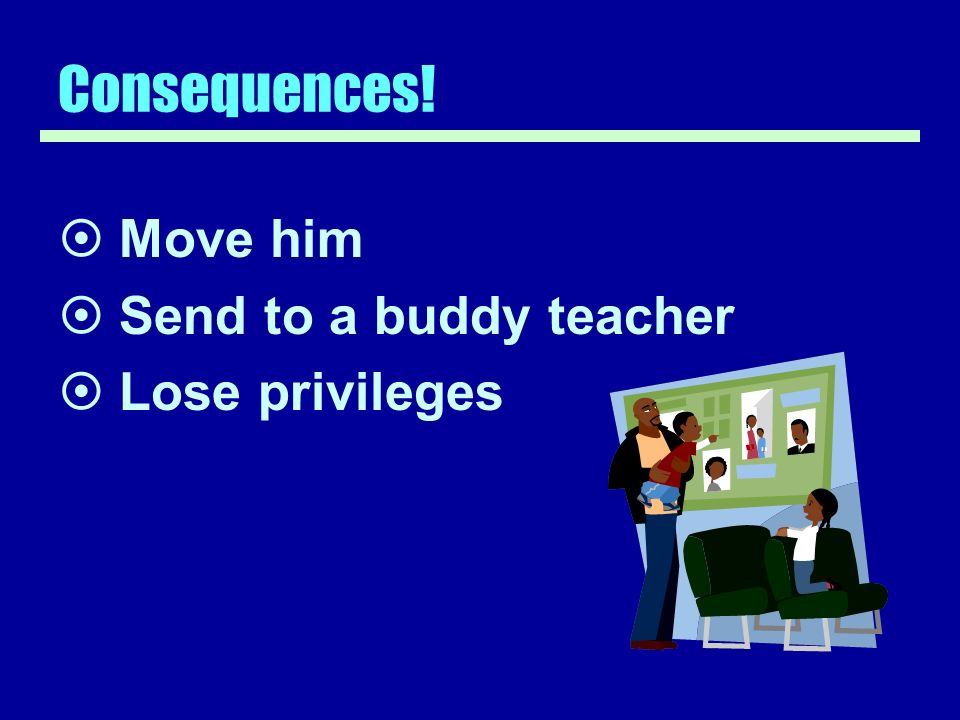 Consequences! Move him Send to a buddy teacher Lose privileges