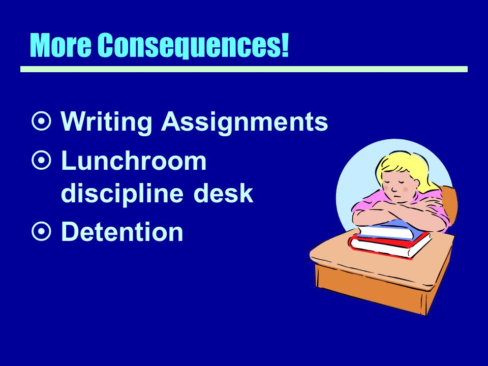 More Consequences! Writing Assignments Lunchroom discipline desk Detention