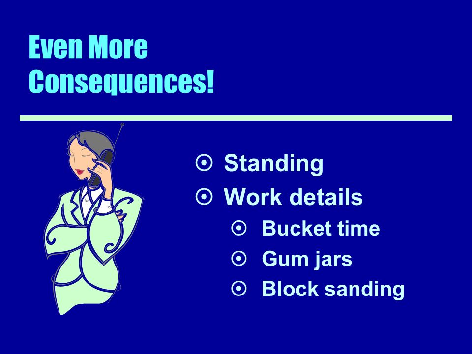 Even More Consequences! Standing Work details Bucket time Gum jars Block sanding