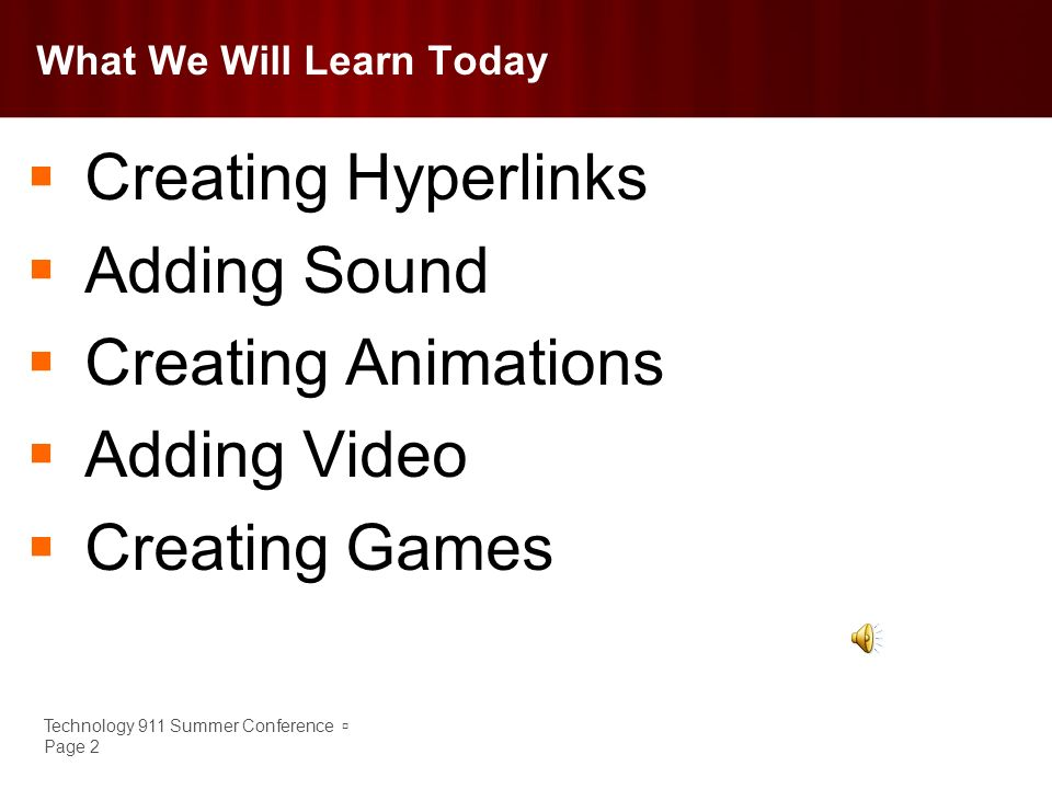 Technology 911 Summer Conference Page 2 What We Will Learn Today Creating Hyperlinks Adding Sound Creating Animations Adding Video Creating Games