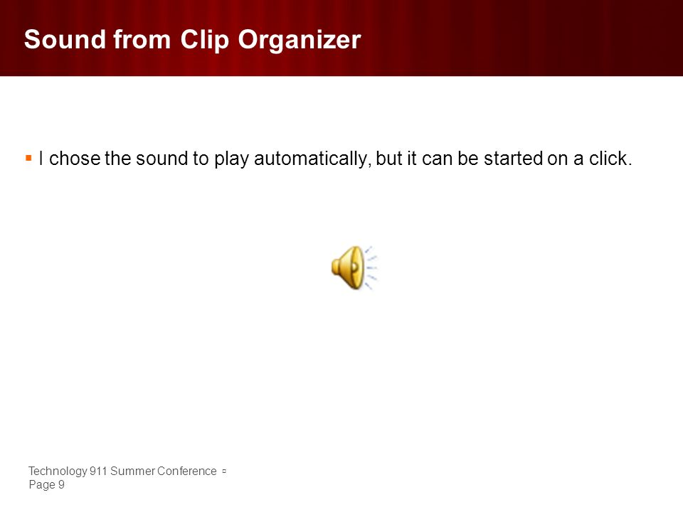 Technology 911 Summer Conference Page 9 Sound from Clip Organizer I chose the sound to play automatically, but it can be started on a click.