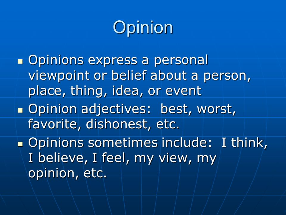 Opinion Opinions express a personal viewpoint or belief about a person, place, thing, idea, or event Opinions express a personal viewpoint or belief about a person, place, thing, idea, or event Opinion adjectives: best, worst, favorite, dishonest, etc.