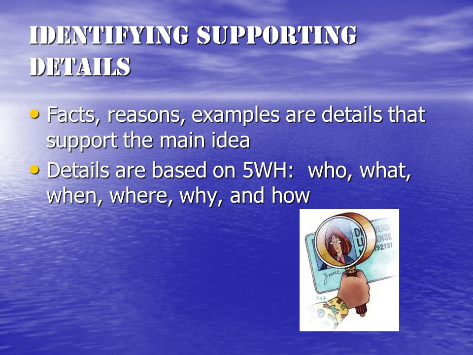 Identifying Supporting Details Facts, reasons, examples are details that support the main idea Facts, reasons, examples are details that support the main idea Details are based on 5WH: who, what, when, where, why, and how Details are based on 5WH: who, what, when, where, why, and how
