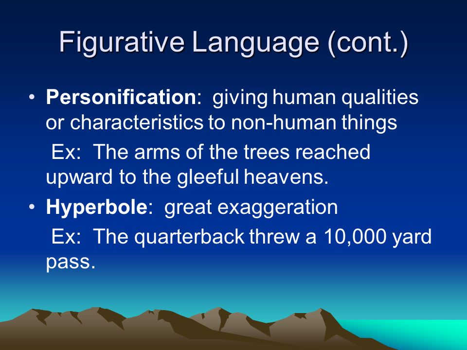Figurative Language (cont.) Personification: giving human qualities or characteristics to non-human things Ex: The arms of the trees reached upward to the gleeful heavens.
