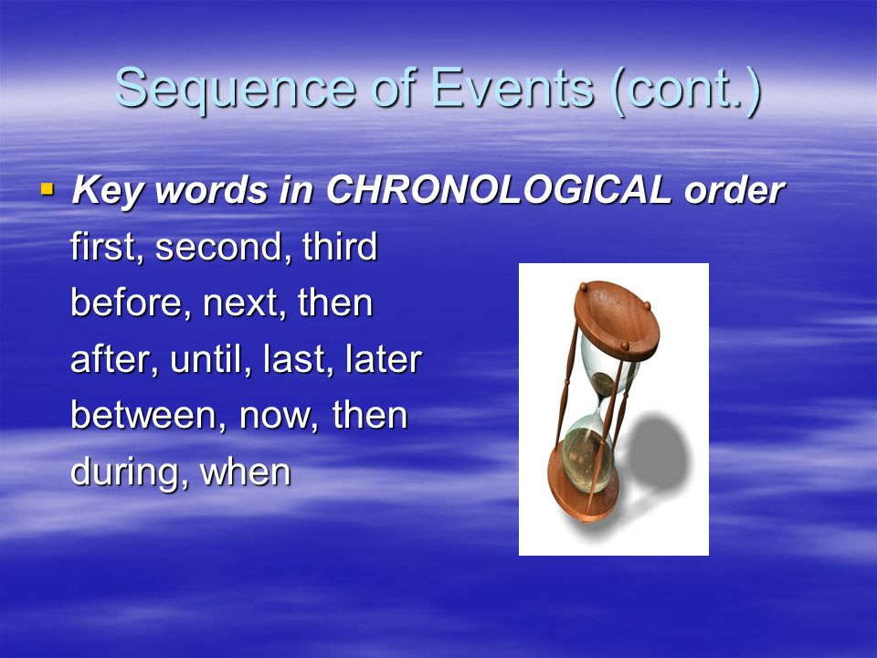 Sequence of Events (cont.) Key words in CHRONOLOGICAL order Key words in CHRONOLOGICAL order first, second, third first, second, third before, next, then before, next, then after, until, last, later after, until, last, later between, now, then between, now, then during, when during, when