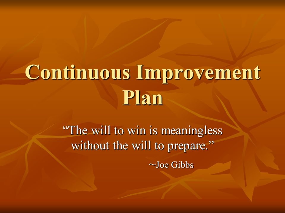 Continuous Improvement Plan The will to win is meaningless without the will to prepare. ~ Joe Gibbs