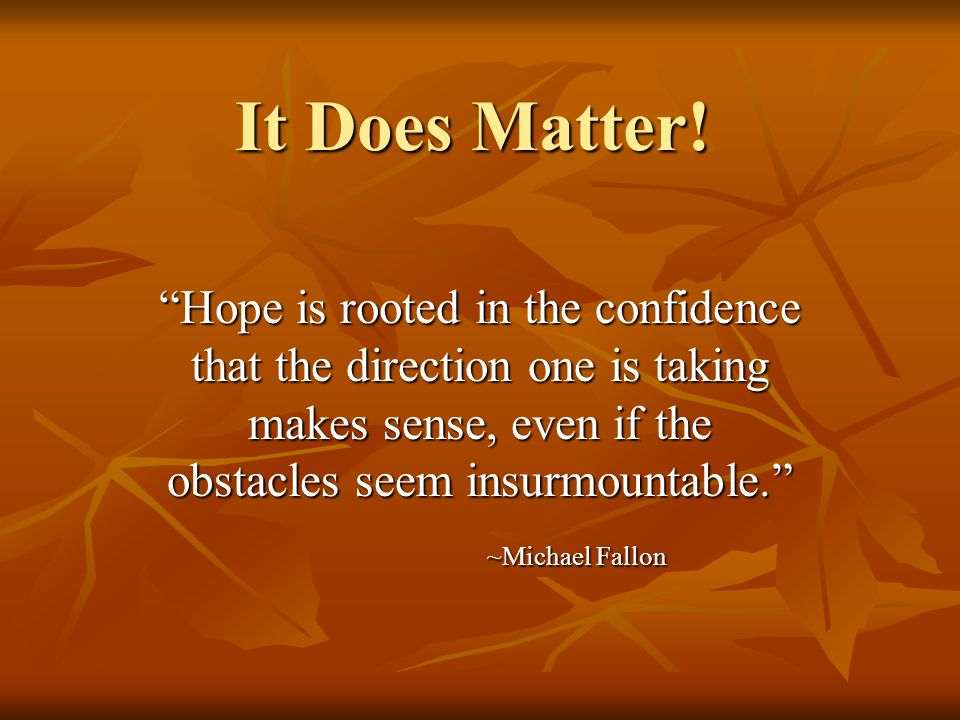 It Does Matter! Hope is rooted in the confidence that the direction one is taking makes sense, even if the obstacles seem insurmountable. ~Michael Fal
