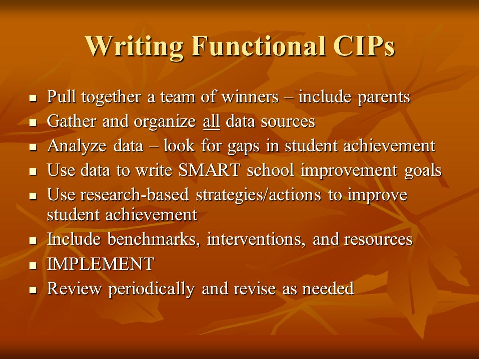 Writing Functional CIPs Pull together a team of winners – include parents Pull together a team of winners – include parents Gather and organize all data sources Gather and organize all data sources Analyze data – look for gaps in student achievement Analyze data – look for gaps in student achievement Use data to write SMART school improvement goals Use data to write SMART school improvement goals Use research-based strategies/actions to improve student achievement Use research-based strategies/actions to improve student achievement Include benchmarks, interventions, and resources Include benchmarks, interventions, and resources IMPLEMENT IMPLEMENT Review periodically and revise as needed Review periodically and revise as needed