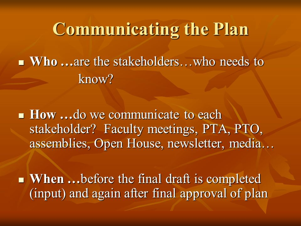 Communicating the Plan Who …are the stakeholders…who needs to Who …are the stakeholders…who needs toknow? How …do we communicate to each stakeholder?