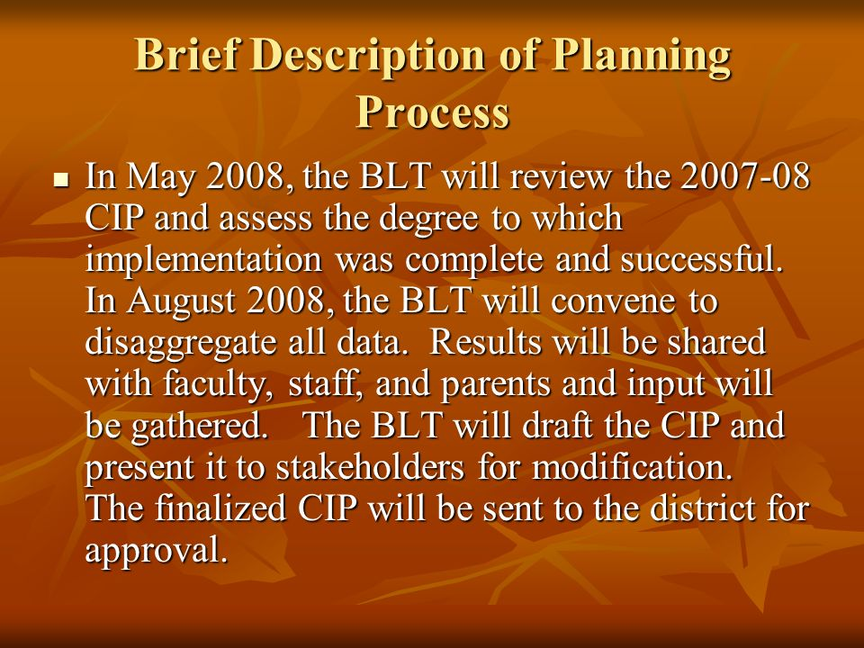 Brief Description of Planning Process In May 2008, the BLT will review the 2007-08 CIP and assess the degree to which implementation was complete and successful.