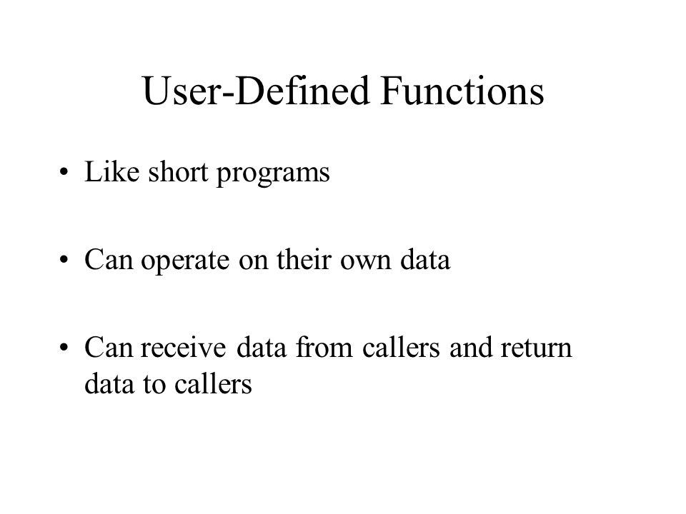User-Defined Functions Like short programs Can operate on their own data Can receive data from callers and return data to callers