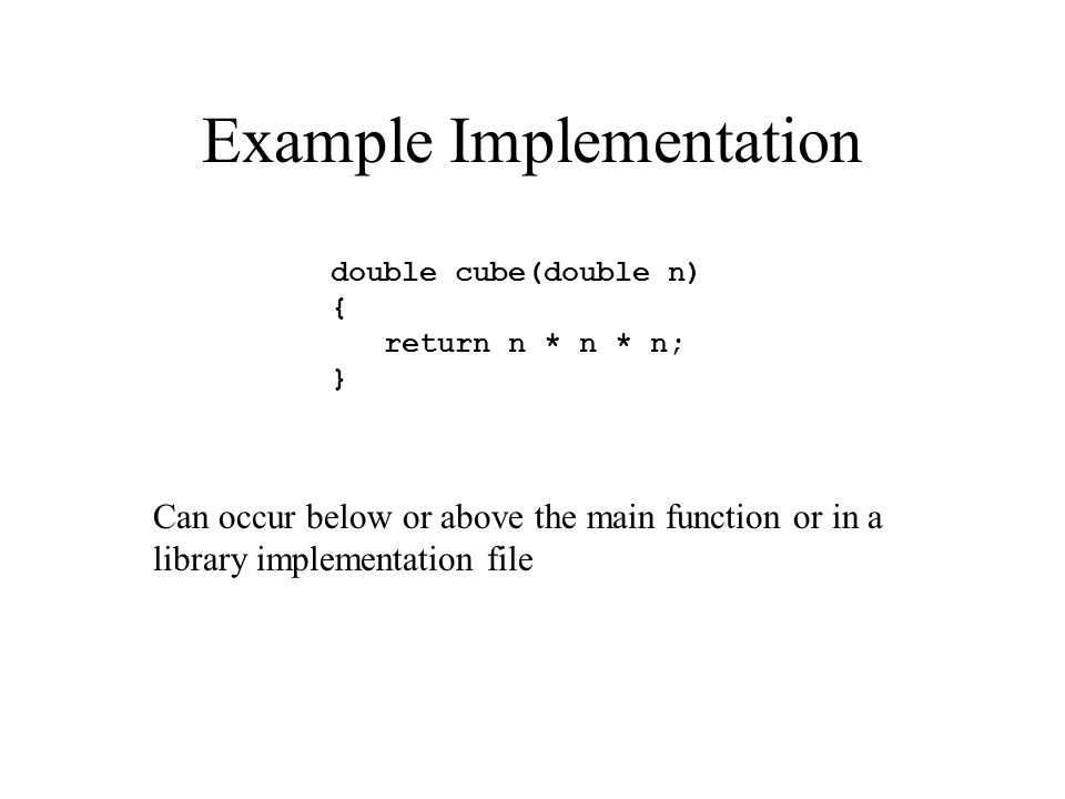 Example Implementation double cube(double n) { return n * n * n; } Can occur below or above the main function or in a library implementation file