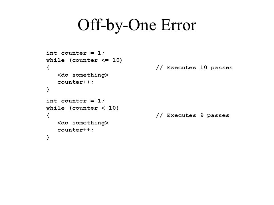 Off-by-One Error int counter = 1; while (counter <= 10) { // Executes 10 passes counter++; } int counter = 1; while (counter < 10) { // Executes 9 passes counter++; }