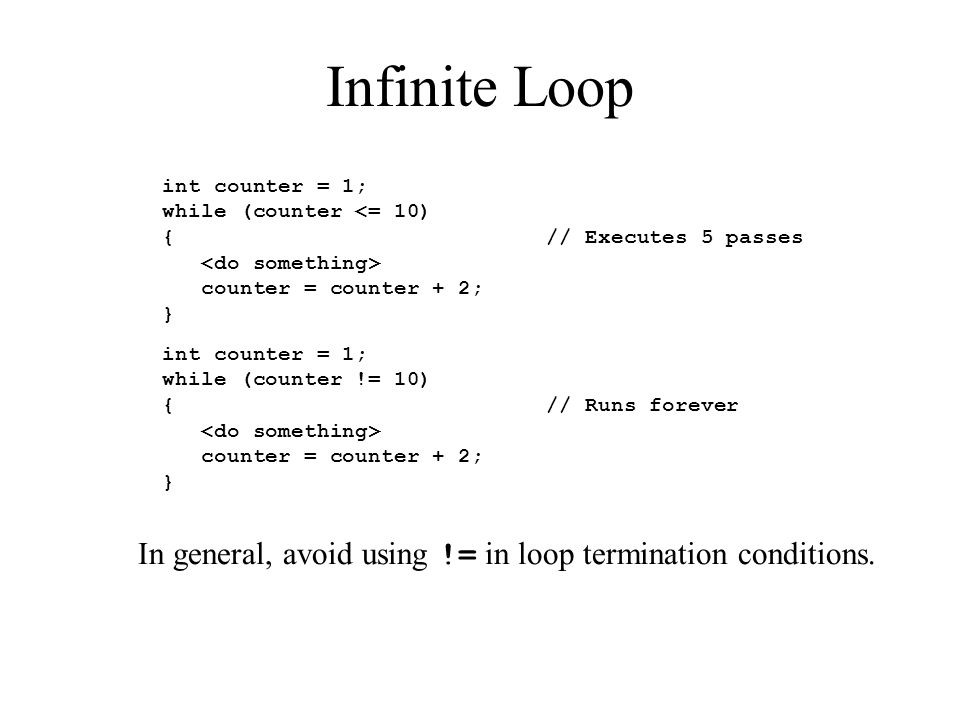Infinite Loop int counter = 1; while (counter <= 10) { // Executes 5 passes counter = counter + 2; } int counter = 1; while (counter != 10) { // Runs forever counter = counter + 2; } In general, avoid using != in loop termination conditions.