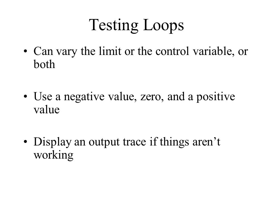 Testing Loops Can vary the limit or the control variable, or both Use a negative value, zero, and a positive value Display an output trace if things arent working