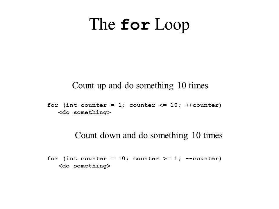 The for Loop for (int counter = 1; counter <= 10; ++counter) for (int counter = 10; counter >= 1; --counter) Count up and do something 10 times Count down and do something 10 times