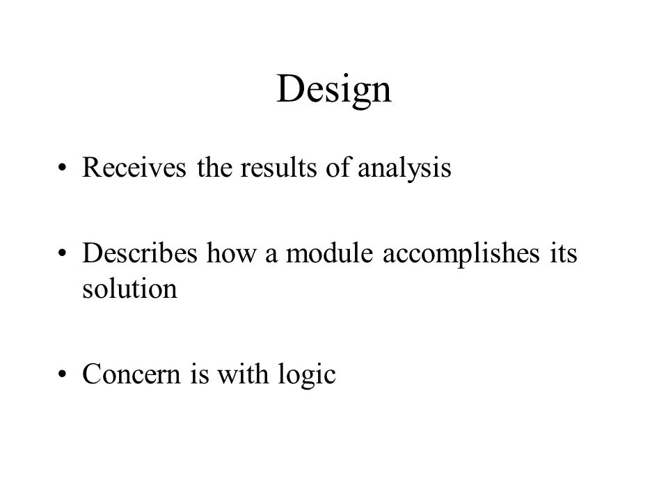 Design Receives the results of analysis Describes how a module accomplishes its solution Concern is with logic