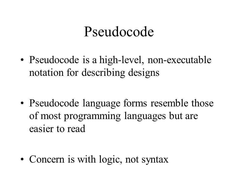 Pseudocode Pseudocode is a high-level, non-executable notation for describing designs Pseudocode language forms resemble those of most programming languages but are easier to read Concern is with logic, not syntax