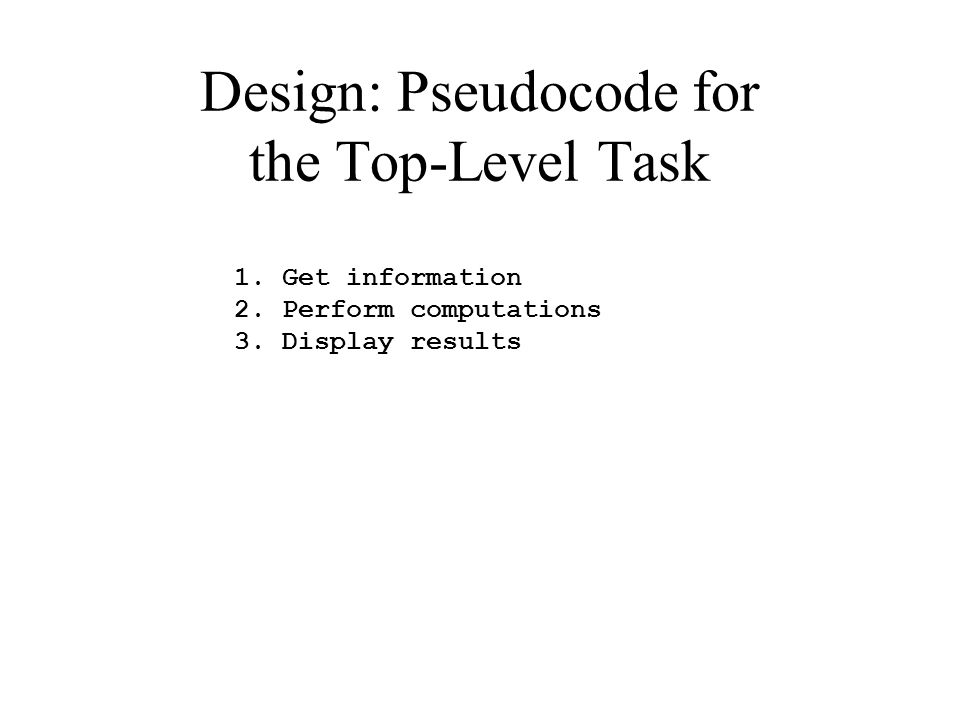Design: Pseudocode for the Top-Level Task 1. Get information 2. Perform computations 3. Display results