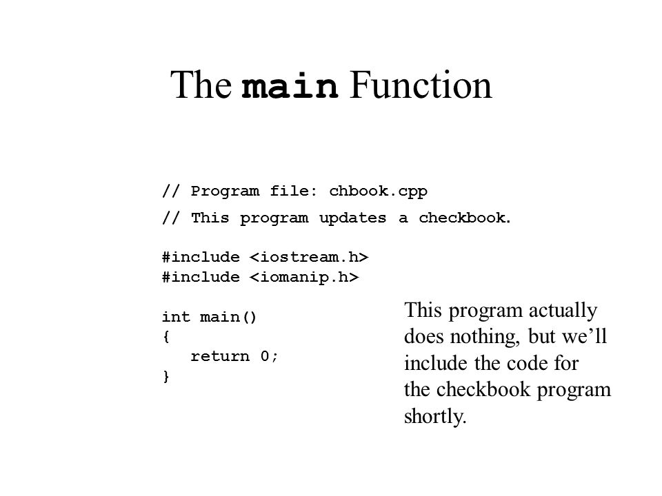 The main Function // Program file: chbook.cpp // This program updates a checkbook. #include int main() { return 0; } This program actually does nothin