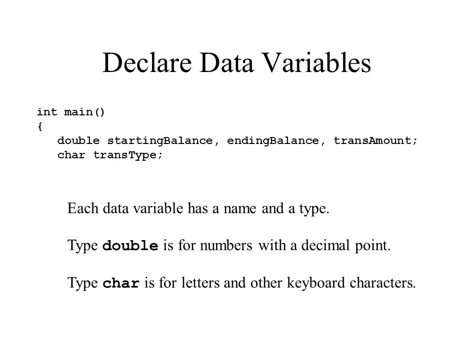 Declare Data Variables int main() { double startingBalance, endingBalance, transAmount; char transType; Each data variable has a name and a type.