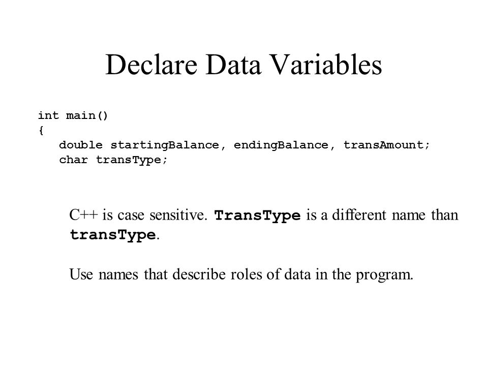 Declare Data Variables int main() { double startingBalance, endingBalance, transAmount; char transType; C++ is case sensitive. TransType is a differen