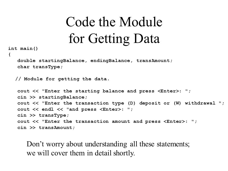 Code the Module for Getting Data int main() { double startingBalance, endingBalance, transAmount; char transType; // Module for getting the data.