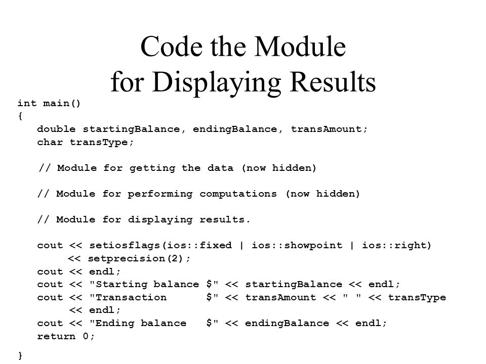 Code the Module for Displaying Results int main() { double startingBalance, endingBalance, transAmount; char transType; // Module for getting the data
