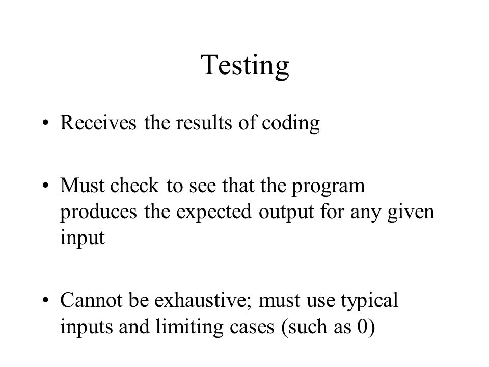Testing Receives the results of coding Must check to see that the program produces the expected output for any given input Cannot be exhaustive; must