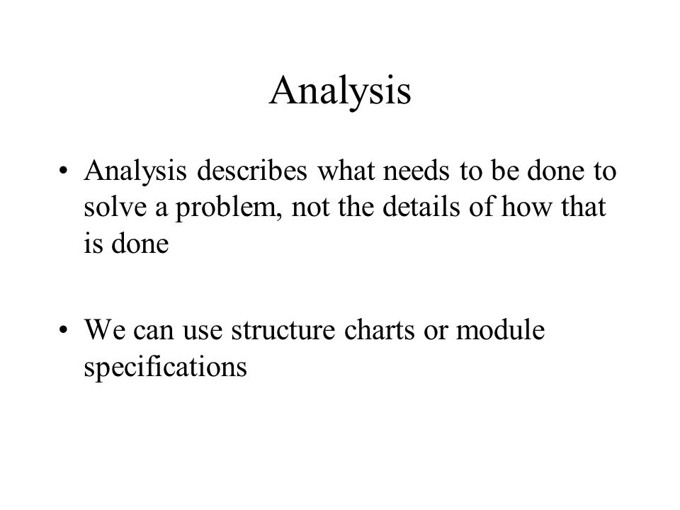 Analysis Analysis describes what needs to be done to solve a problem, not the details of how that is done We can use structure charts or module specifications