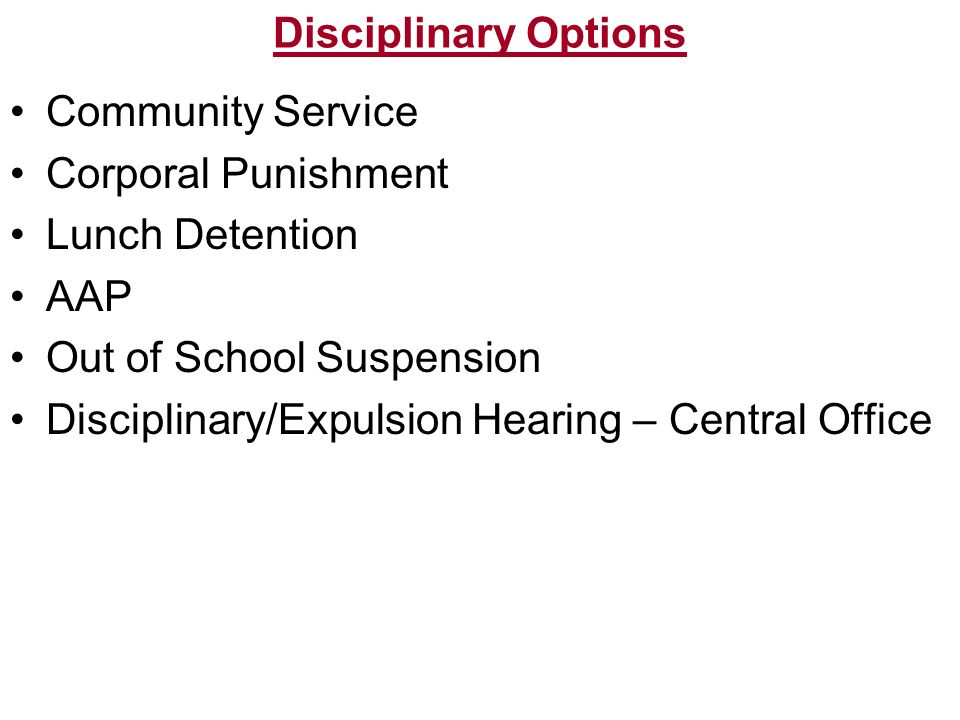 Disciplinary Options Community Service Corporal Punishment Lunch Detention AAP Out of School Suspension Disciplinary/Expulsion Hearing – Central Offic