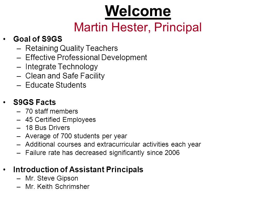 Welcome Martin Hester, Principal Goal of S9GS –Retaining Quality Teachers –Effective Professional Development –Integrate Technology –Clean and Safe Fa