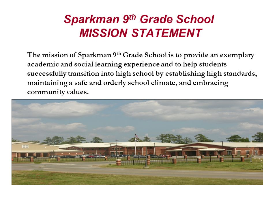 Sparkman 9 th Grade School MISSION STATEMENT The mission of Sparkman 9 th Grade School is to provide an exemplary academic and social learning experie